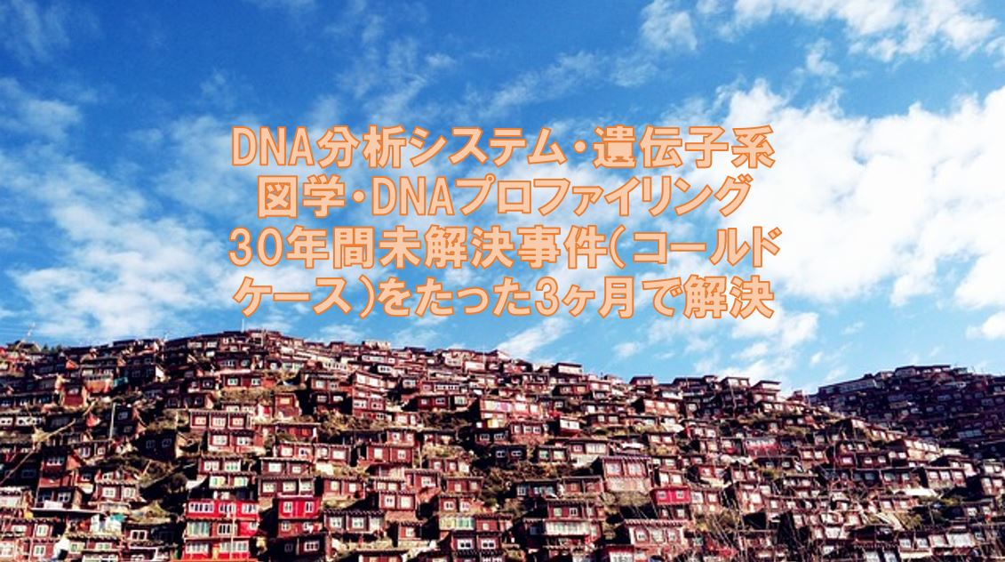 DNA分析システム・遺伝子系図学・DNAプロファイリング:30年間未解決事件(コールドケース)をたった3ヶ月で解決した最新の手法と技術