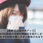 【最新 花粉症対策グッズ】 JAPOC認証の花粉対策製品を紹介、これで花粉症の苦しみから解放されます!
