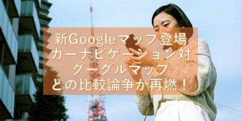 新Googleマップ登場(3月20日頃)で、カーナビゲーション対グーグルマップとの比較論争が再燃か!