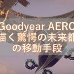 陸でも空でもタイヤだけで自由に走り飛ぶことができるのか? 「Goodyear AERO」が描く驚愕の未来都市の移動手段