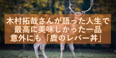 木村拓哉さんが語る人生で最高に美味しかった一品が意外にも「鹿のレバー丼」 シカ肉を食べたくなる!