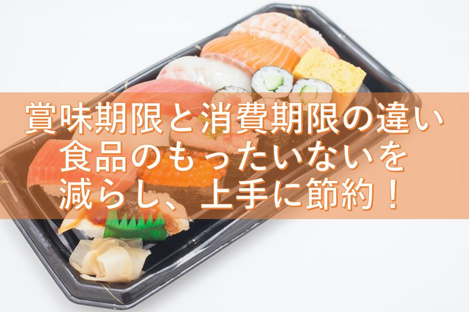 賞味期限と消費期限の違いを理解して、スーパーで食品のもったいないを減らし、上手に節約しましょう!