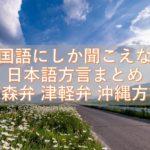 目を閉じても閉じなくても、外国語にしか聞こえない日本語の方言まとめ 青森弁 津軽弁 沖縄方言
