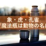 象・虎・孔雀、なぜ魔法瓶は動物の名前の会社が多いのか? 魔法瓶三社から動物名の由来を紐解く!