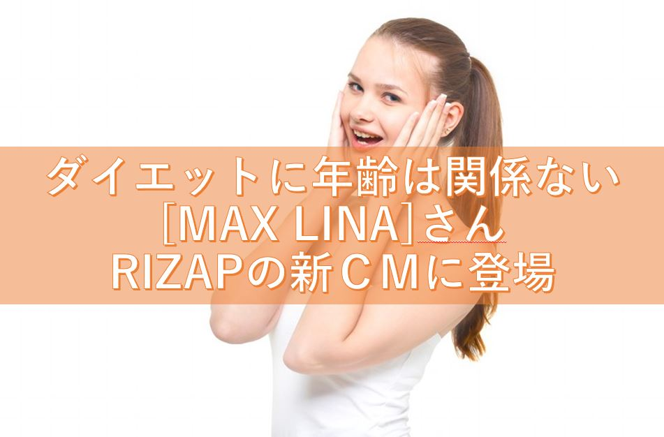 ダイエットに年齢は関係ない [MAX LINA]さん RIZAPの新CMに登場