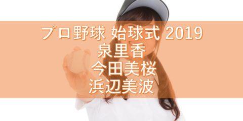 プロ野球 始球式 2019 美女たちにいやされよう! 泉里香 今田美桜 浜辺美波