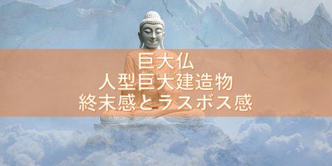 巨大仏(人型巨大建造物)の終末感とラスボス感のリアル!日本編6選